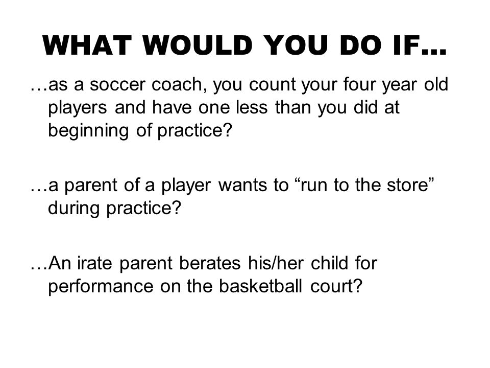 WHAT WOULD YOU DO IF… …as a soccer coach, you count your four year old players and have one less than you did at beginning of practice.
