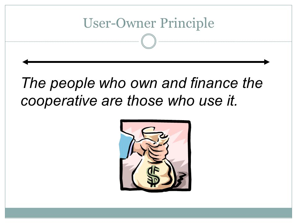 User-Owner Principle The people who own and finance the cooperative are those who use it.