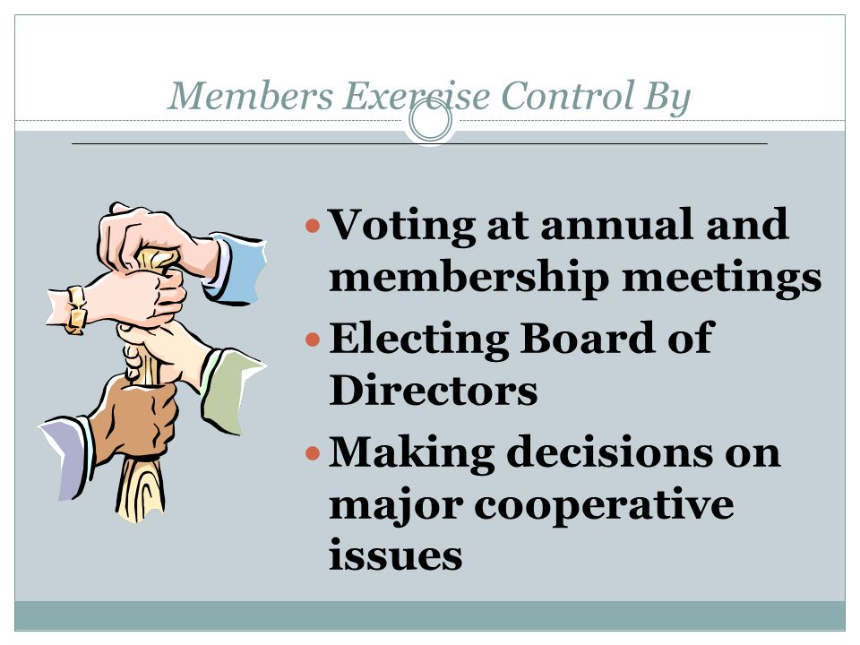 Members Exercise Control By Voting at annual and membership meetings Electing Board of Directors Making decisions on major cooperative issues