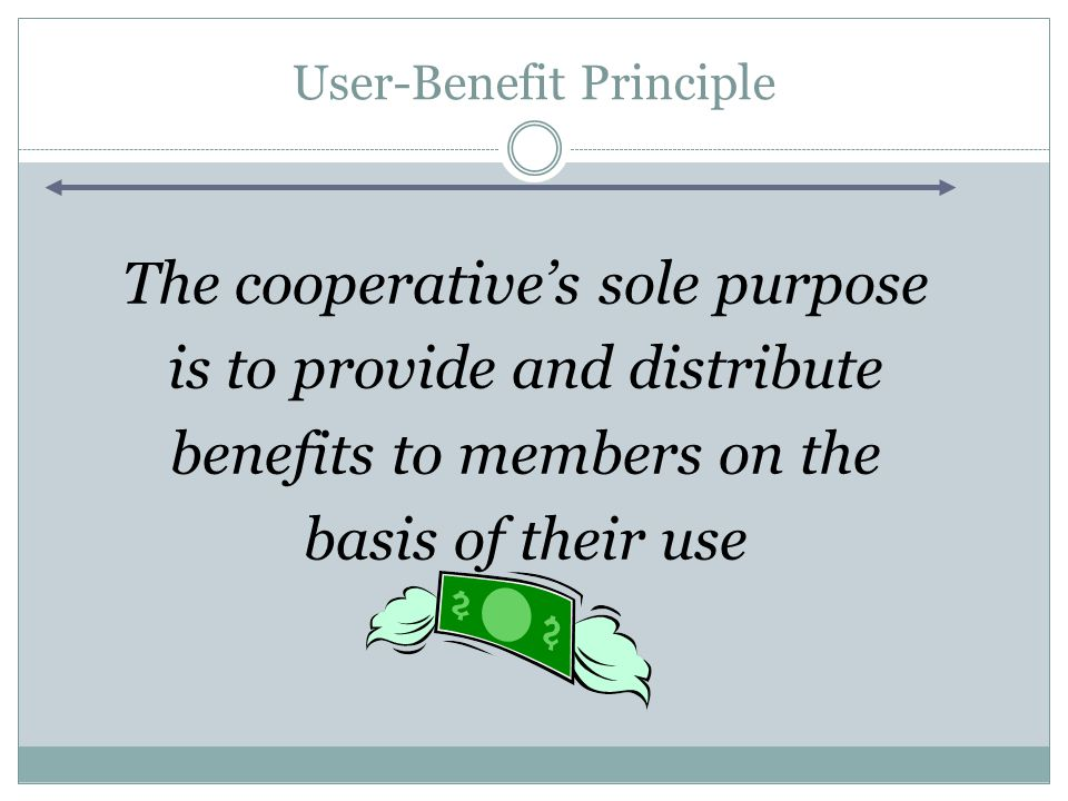 User-Benefit Principle The cooperative's sole purpose is to provide and distribute benefits to members on the basis of their use