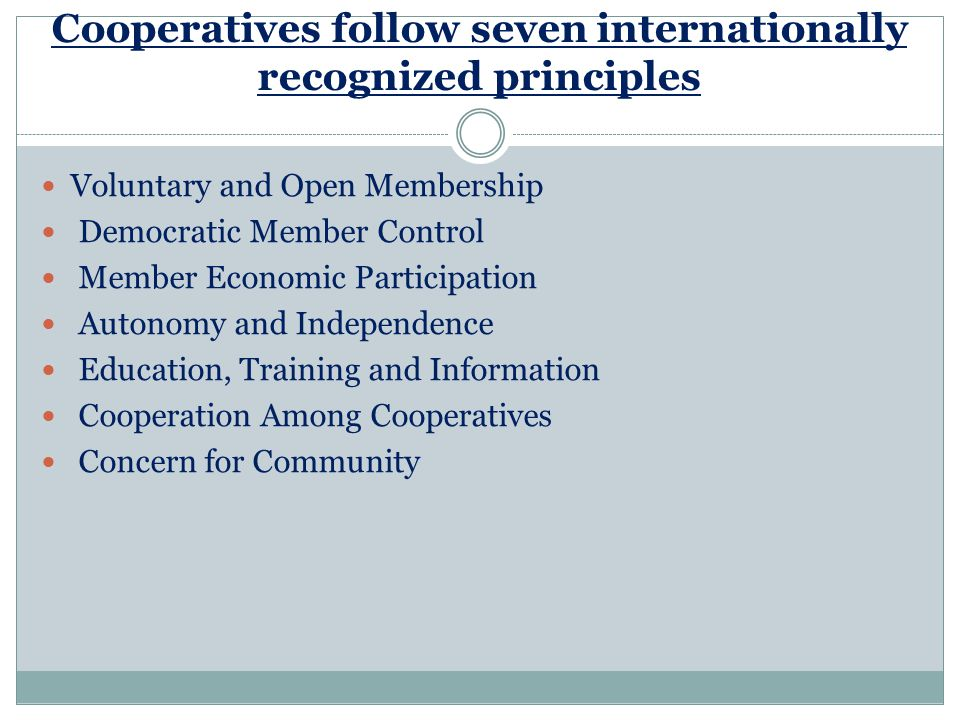 Cooperatives follow seven internationally recognized principles Voluntary and Open Membership Democratic Member Control Member Economic Participation