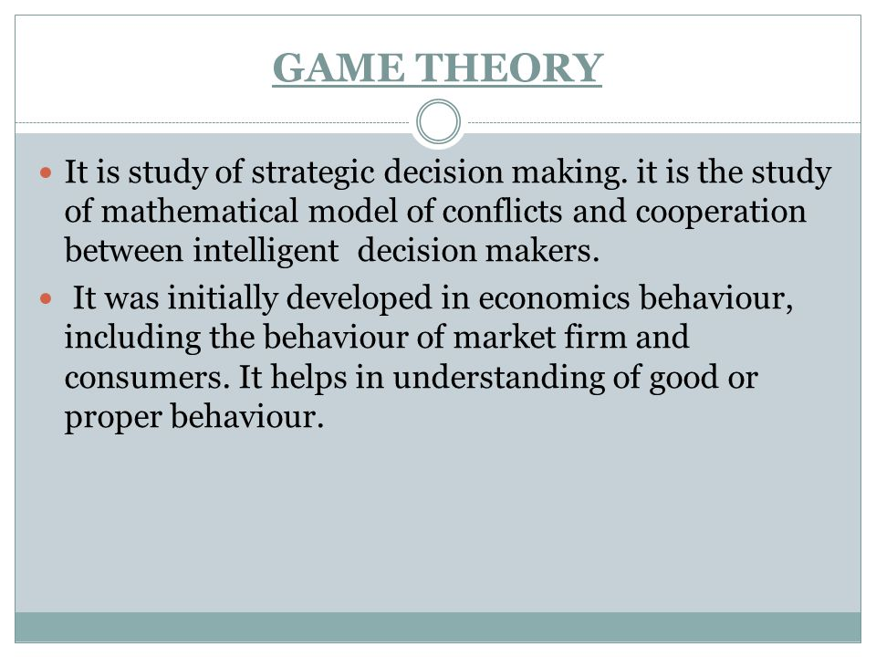 GAME THEORY It is study of strategic decision making. it is the study of mathematical model of conflicts and cooperation between intelligent decision