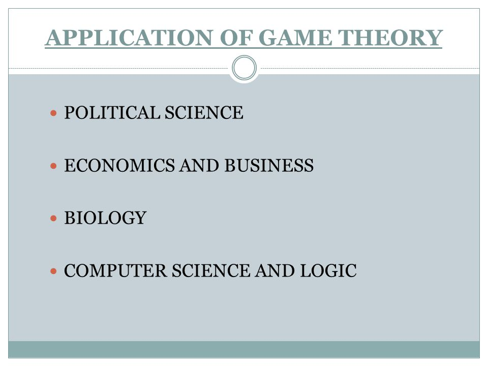 APPLICATION OF GAME THEORY POLITICAL SCIENCE ECONOMICS AND BUSINESS BIOLOGY COMPUTER SCIENCE AND LOGIC