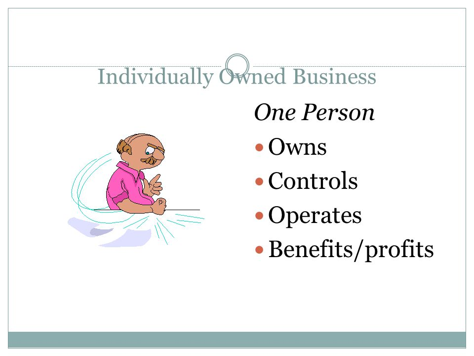 Individually Owned Business One Person Owns Controls Operates Benefits/profits