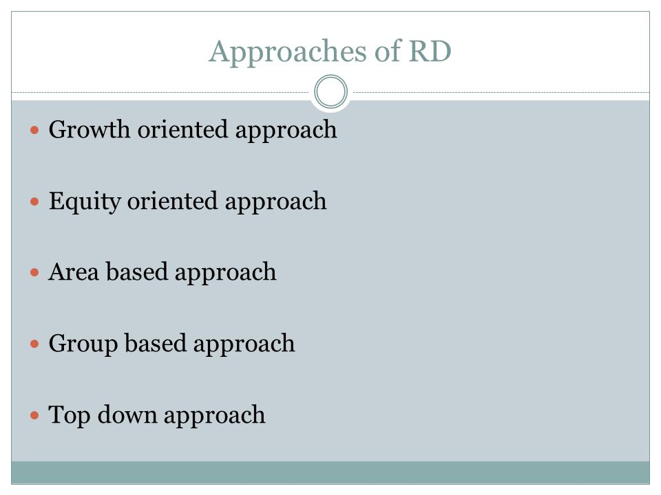 Approaches of RD Growth oriented approach Equity oriented approach Area based approach Group based approach Top down approach