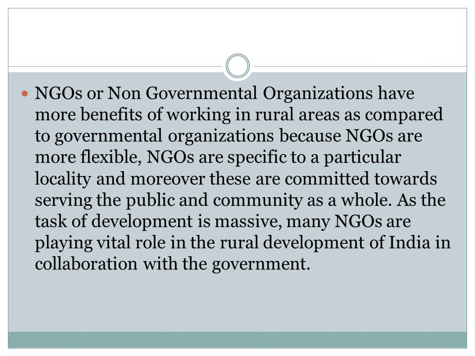 NGOs or Non Governmental Organizations have more benefits of working in rural areas as compared to governmental organizations because NGOs are more fl