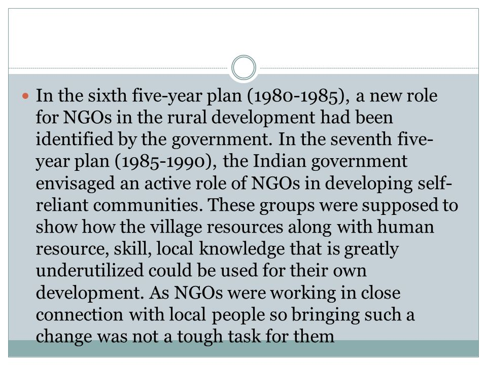 In the sixth five-year plan (1980-1985), a new role for NGOs in the rural development had been identified by the government. In the seventh five- year