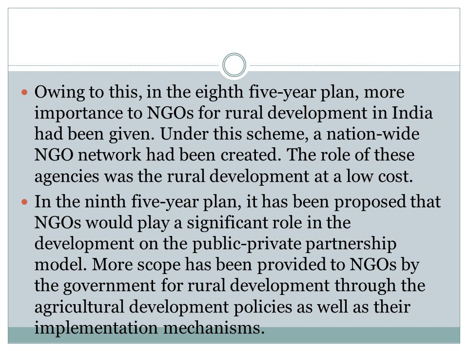 Owing to this, in the eighth five-year plan, more importance to NGOs for rural development in India had been given. Under this scheme, a nation-wide N