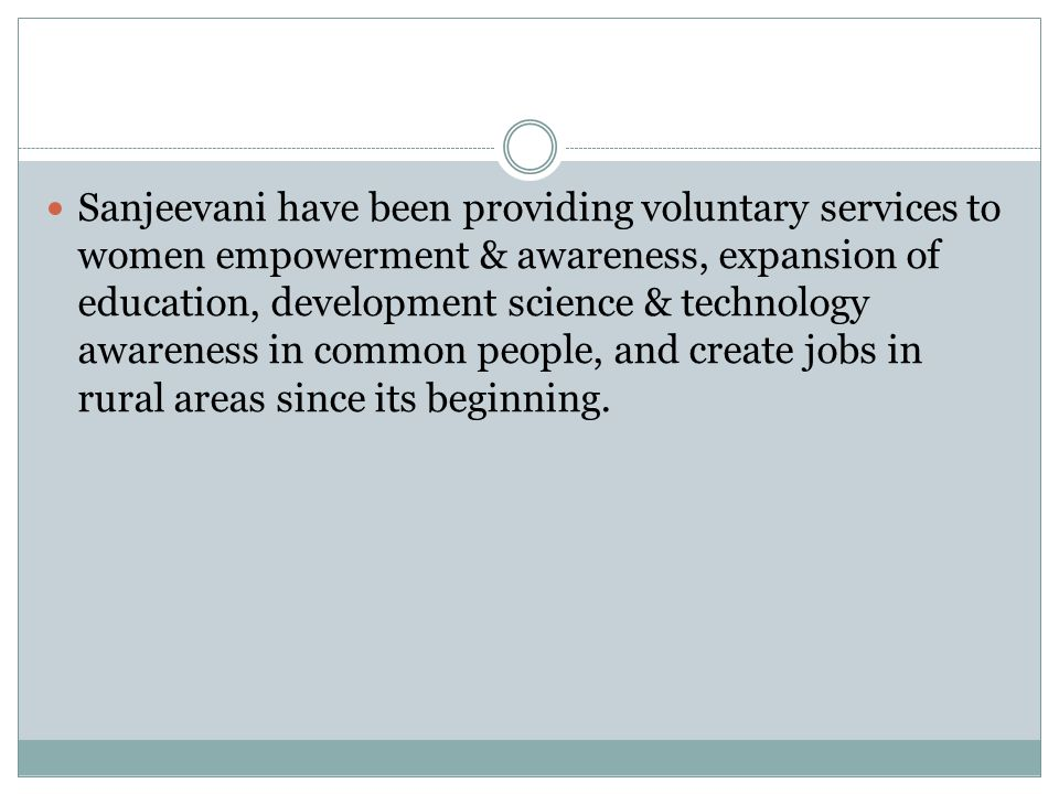 Sanjeevani have been providing voluntary services to women empowerment & awareness, expansion of education, development science & technology awareness