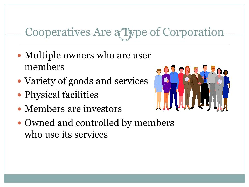 Cooperatives Are a Type of Corporation Multiple owners who are user members Variety of goods and services Physical facilities Members are investors Ow