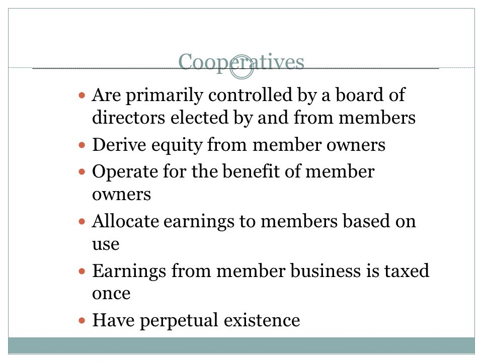 Cooperatives Are primarily controlled by a board of directors elected by and from members Derive equity from member owners Operate for the benefit of