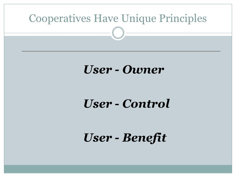 Cooperatives Have Unique Principles User - Owner User - Control User - Benefit