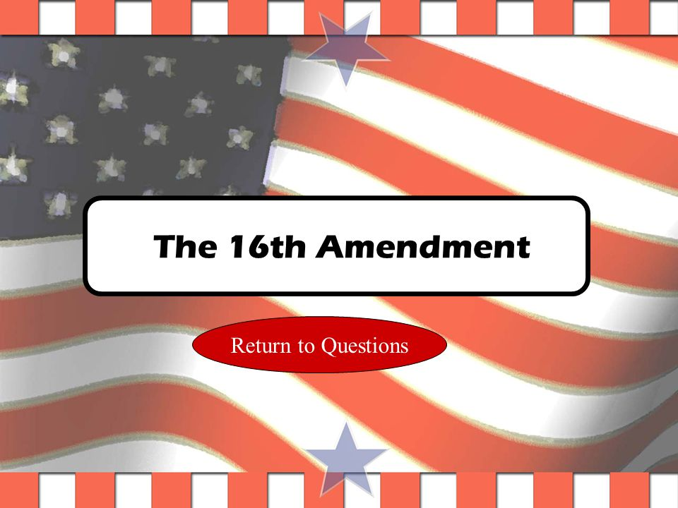 Question #28 Which amendment gives the Federal Government the right to levy taxes.