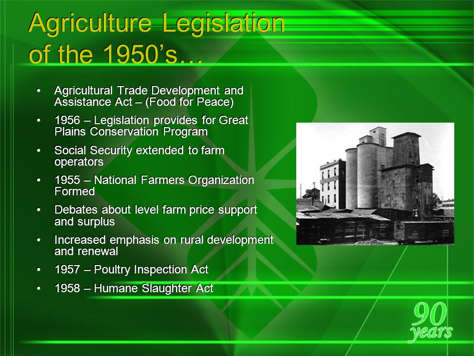 Farm Landscape of the 1950's Total Population: 151,684,000 Farm Population: 25,058,000 Farmers 12.2% of Labor Force Number of Farms: 5,388,000 Average Acres: 216 Irrigated Acres: 25,634,869 Agricultural Exports $3.53 billion or 22% of total exports One farmer supplies food for 15.5 persons Commercial fertilizer used: 22,340,666 tons per year 70.9% of all farms have cars, 49% have phones, 93% have electricity In 1954 the number of tractors on farms exceeds the number of horses and mules for the first time Trucks and barges compete successfully for agricultural products as railroad rates rise Late 50's – Anhydrous ammonia increasingly used as cheap source of nitrogen, boosting yields Many rural areas lose population as farm family members seek outside work Total Population: 151,684,000 Farm Population: 25,058,000 Farmers 12.2% of Labor Force Number of Farms: 5,388,000 Average Acres: 216 Irrigated Acres: 25,634,869 Agricultural Exports $3.53 billion or 22% of total exports One farmer supplies food for 15.5 persons Commercial fertilizer used: 22,340,666 tons per year 70.9% of all farms have cars, 49% have phones, 93% have electricity In 1954 the number of tractors on farms exceeds the number of horses and mules for the first time Trucks and barges compete successfully for agricultural products as railroad rates rise Late 50's – Anhydrous ammonia increasingly used as cheap source of nitrogen, boosting yields Many rural areas lose population as farm family members seek outside work