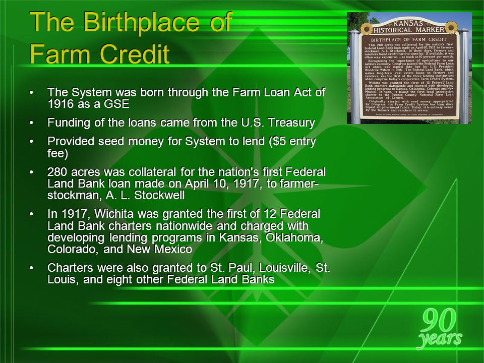 The Mission of Farm Credit Creation of the Farm Credit System coincided with World War I, a very prosperous time for American farmers due to the demand for food in Europe Prices collapsed after the war, and among the resulting economic problems were severe shortages of long- and short-term credit for farmers; if available, it was often very expensive Recognizing the importance of agriculture to our nation s economy, Congress passed the Federal Farm Loan Act which was signed into law by U.S.