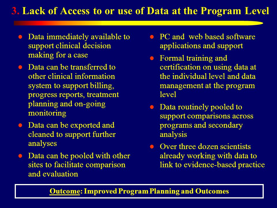 3. Lack of Access to or use of Data at the Program Level Data immediately available to support clinical decision making for a case Data can be transfe