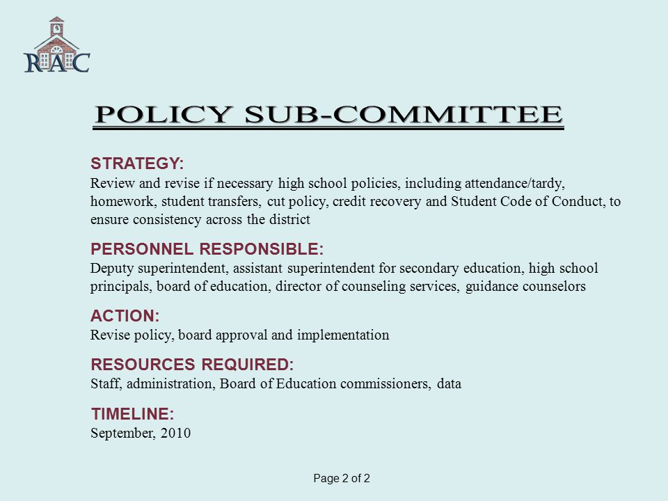 STRATEGY: Review and revise if necessary high school policies, including attendance/tardy, homework, student transfers, cut policy, credit recovery and Student Code of Conduct, to ensure consistency across the district PERSONNEL RESPONSIBLE: Deputy superintendent, assistant superintendent for secondary education, high school principals, board of education, director of counseling services, guidance counselors ACTION: Revise policy, board approval and implementation RESOURCES REQUIRED: Staff, administration, Board of Education commissioners, data TIMELINE: September, 2010 Page 2 of 2