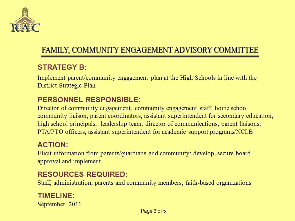 STRATEGY B: Implement parent/community engagement plan at the High Schools in line with the District Strategic Plan PERSONNEL RESPONSIBLE: Director of community engagement, community engagement staff, home school community liaison, parent coordinators, assistant superintendent for secondary education, high school principals, leadership team, director of communications, parent liaisons, PTA/PTO officers, assistant superintendent for academic support programs/NCLB ACTION: Elicit information from parents/guardians and community; develop, secure board approval and implement RESOURCES REQUIRED: Staff, administration, parents and community members, faith-based organizations TIMELINE: September, 2011 Page 3 of 5