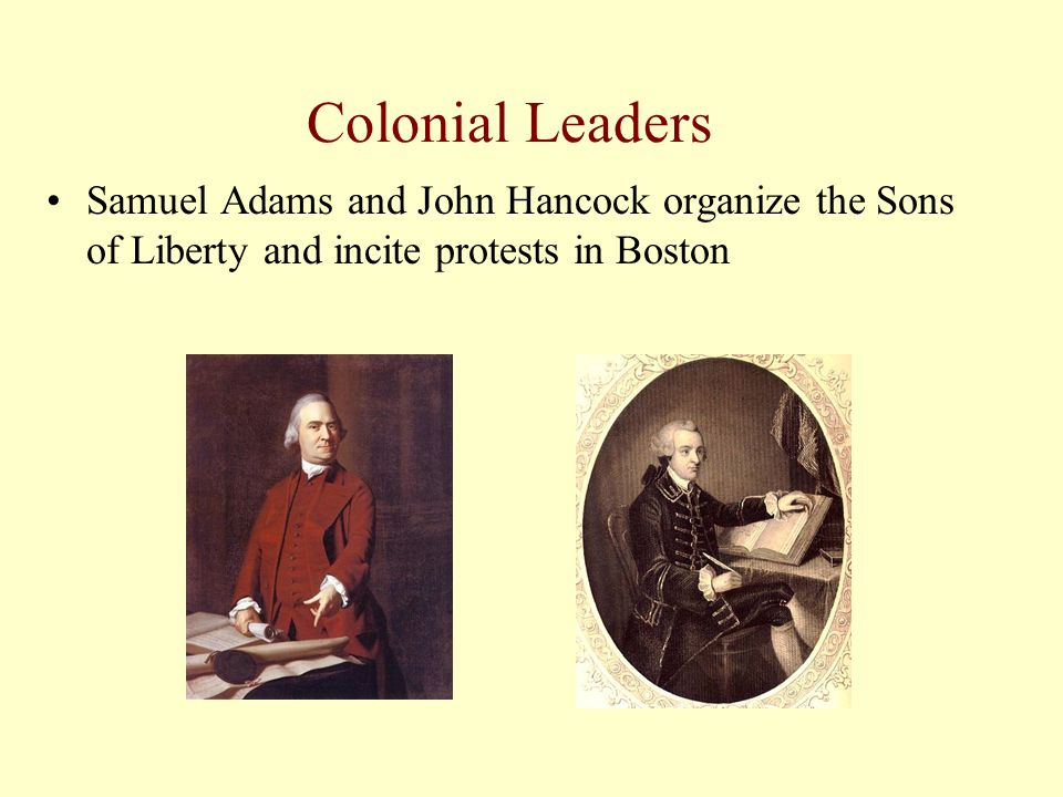 Colonial Leaders Samuel Adams and John Hancock organize the Sons of Liberty and incite protests in Boston