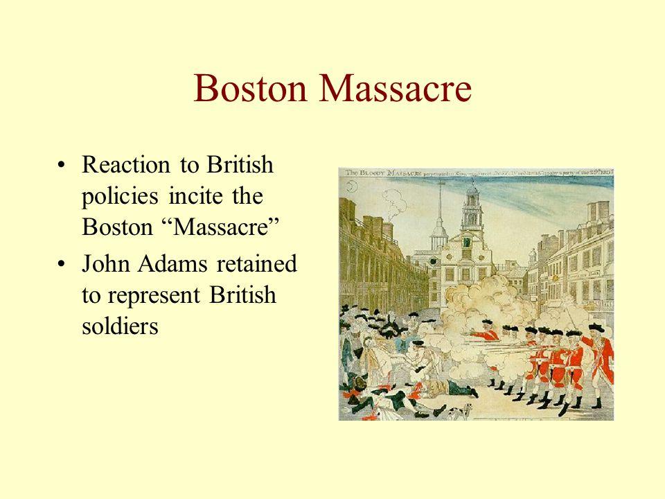 Boston Massacre Reaction to British policies incite the Boston Massacre John Adams retained to represent British soldiers