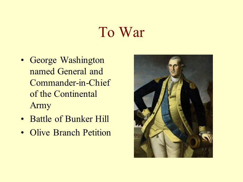 To War George Washington named General and Commander-in-Chief of the Continental Army Battle of Bunker Hill Olive Branch Petition