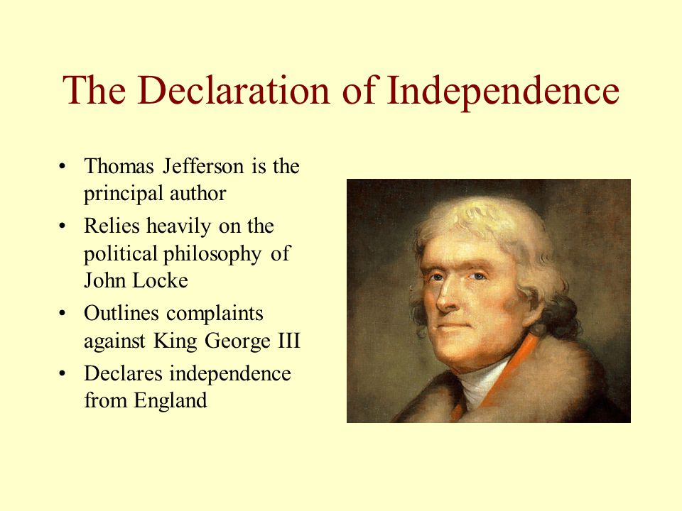 The Declaration of Independence Thomas Jefferson is the principal author Relies heavily on the political philosophy of John Locke Outlines complaints