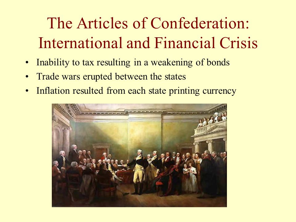 The Articles of Confederation: International and Financial Crisis Inability to tax resulting in a weakening of bonds Trade wars erupted between the st