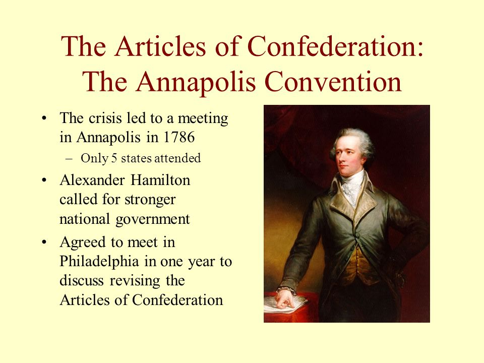 The Articles of Confederation: The Annapolis Convention The crisis led to a meeting in Annapolis in 1786 –Only 5 states attended Alexander Hamilton ca