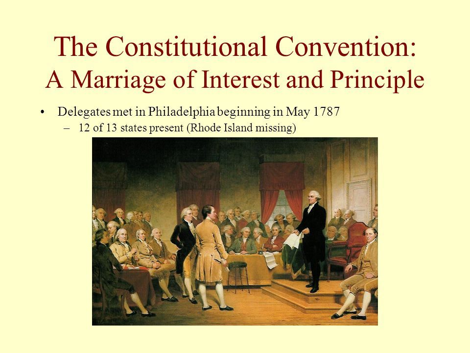 The Constitutional Convention: A Marriage of Interest and Principle Delegates met in Philadelphia beginning in May 1787 –12 of 13 states present (Rhod