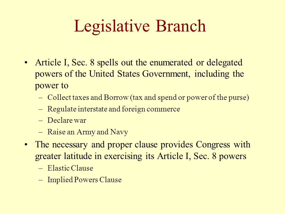 Legislative Branch Article I, Sec. 8 spells out the enumerated or delegated powers of the United States Government, including the power to –Collect ta