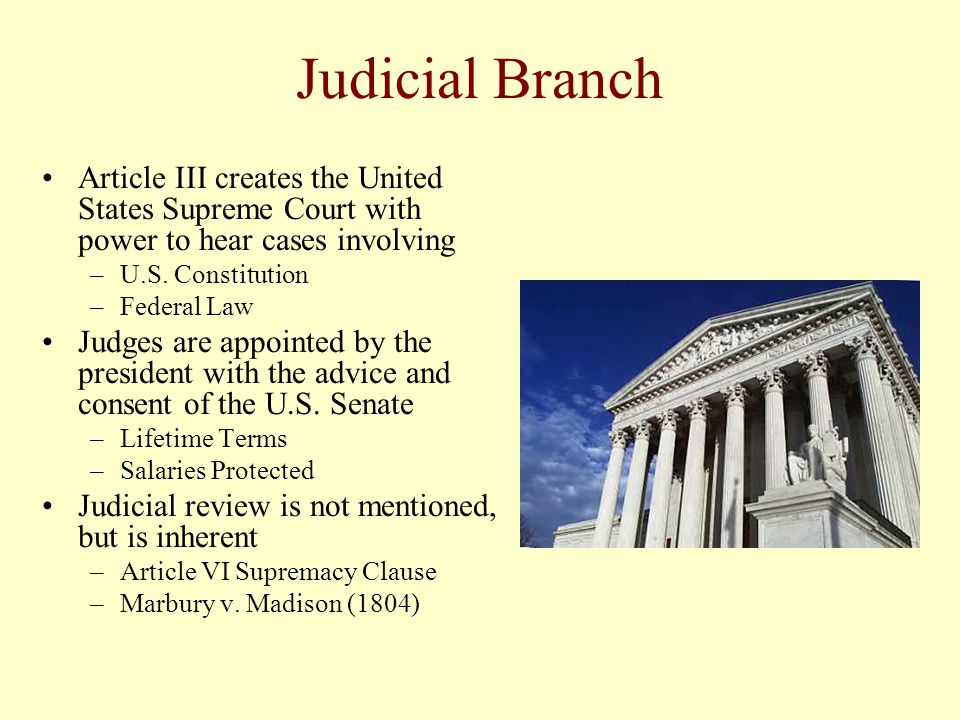 Judicial Branch Article III creates the United States Supreme Court with power to hear cases involving –U.S. Constitution –Federal Law Judges are appo