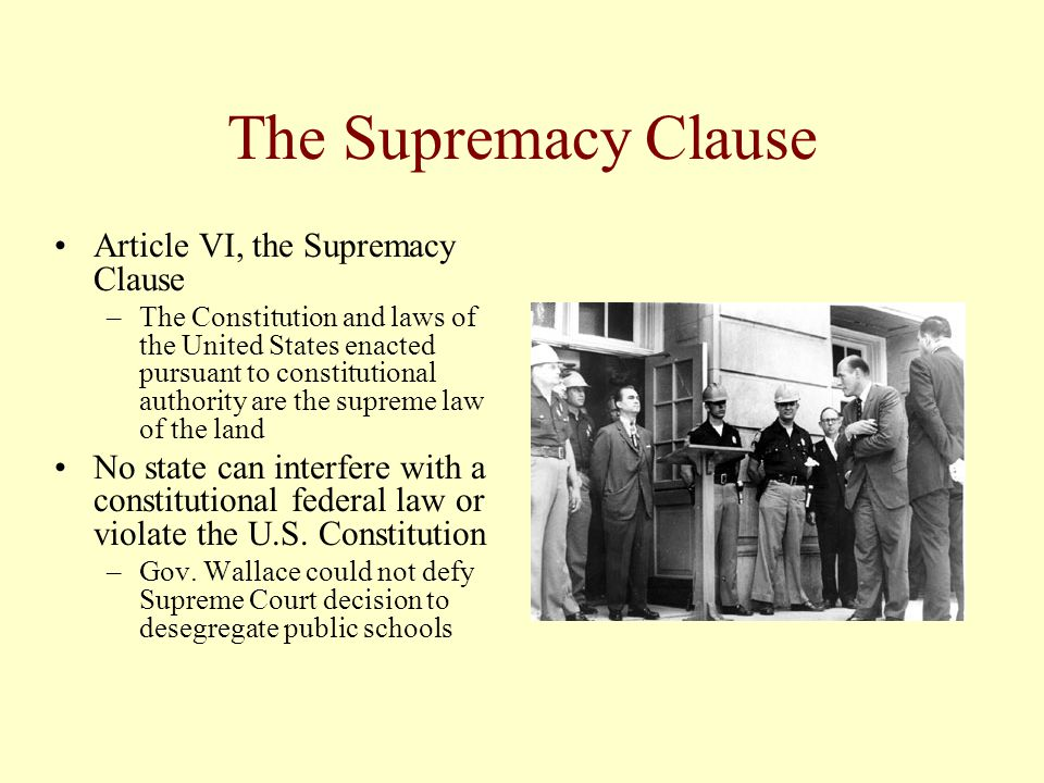 The Supremacy Clause Article VI, the Supremacy Clause –The Constitution and laws of the United States enacted pursuant to constitutional authority are