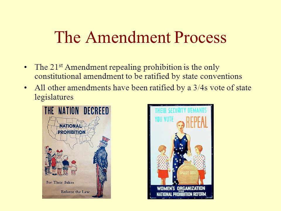 The Amendment Process The 21 st Amendment repealing prohibition is the only constitutional amendment to be ratified by state conventions All other ame