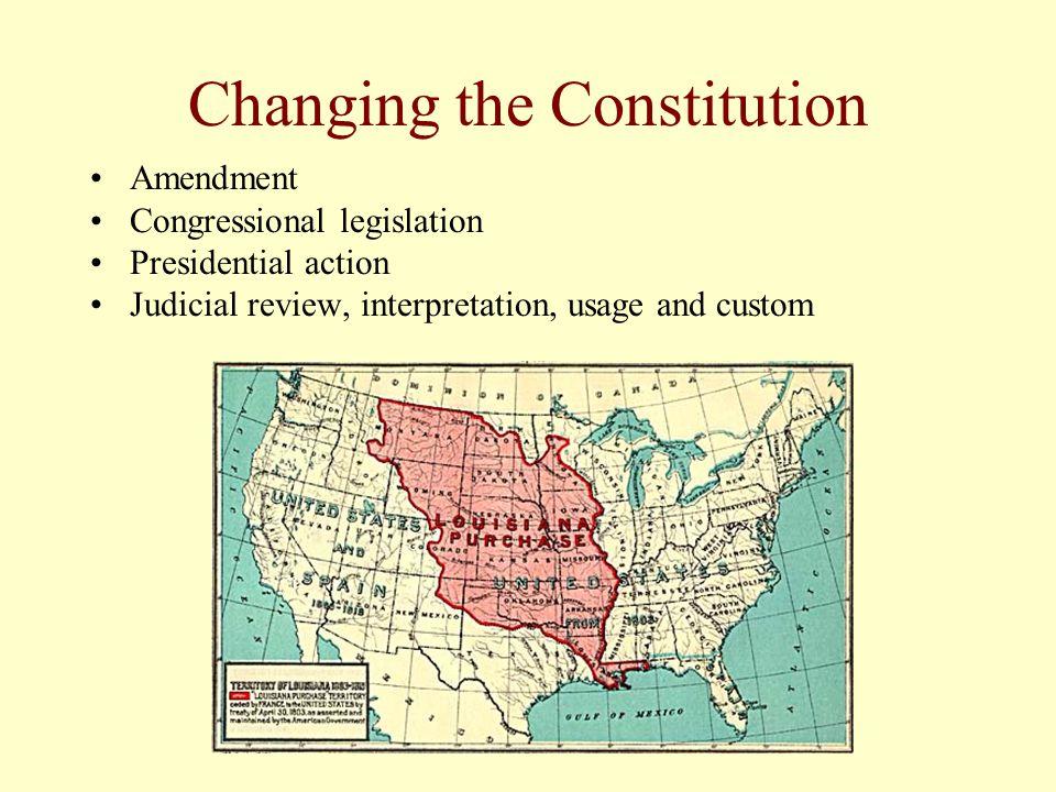 Changing the Constitution Amendment Congressional legislation Presidential action Judicial review, interpretation, usage and custom