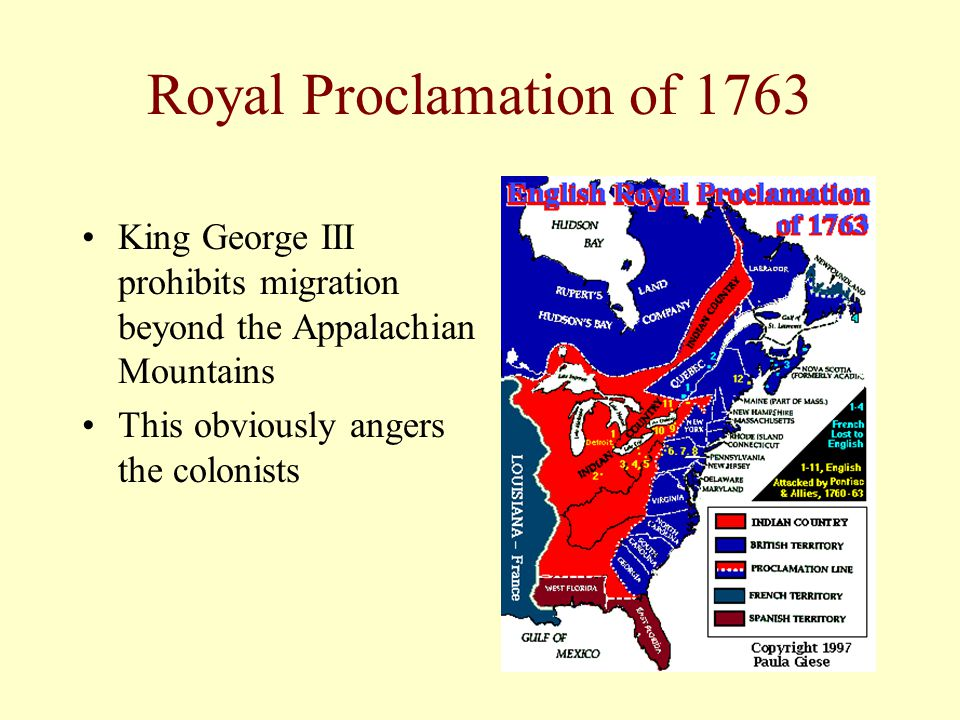 Royal Proclamation of 1763 King George III prohibits migration beyond the Appalachian Mountains This obviously angers the colonists