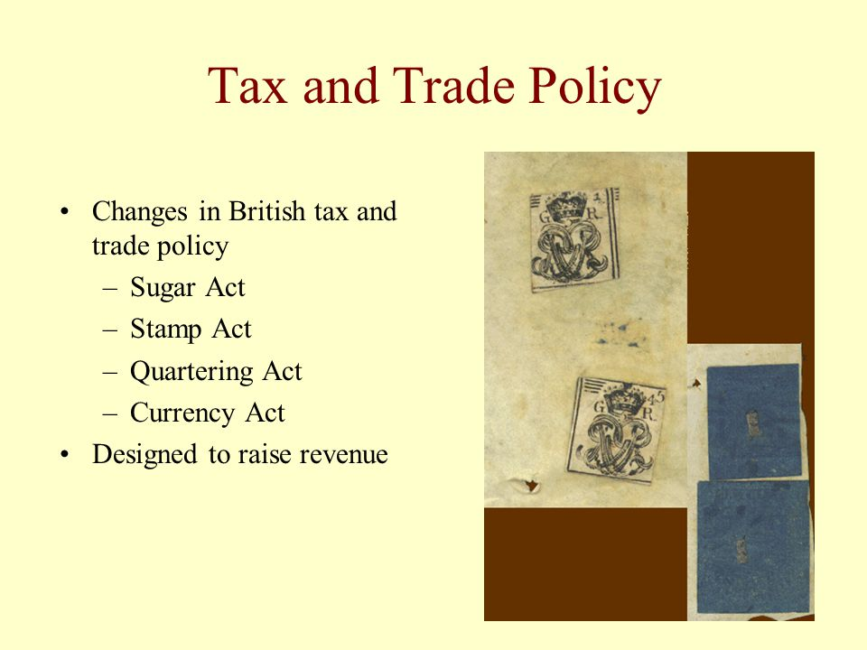 Tax and Trade Policy Changes in British tax and trade policy –Sugar Act –Stamp Act –Quartering Act –Currency Act Designed to raise revenue