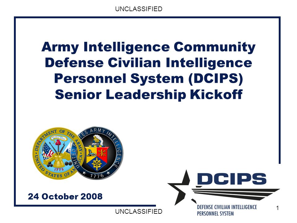UNCLASSIFIED 1 Army Intelligence Community Defense Civilian Intelligence Personnel System (DCIPS) Senior Leadership Kickoff 24 October 2008