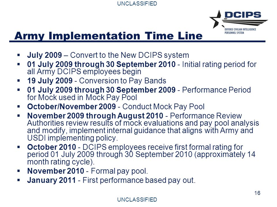 UNCLASSIFIED 16 Army Implementation Time Line  July 2009 – Convert to the New DCIPS system  01 July 2009 through 30 September 2010 - Initial rating