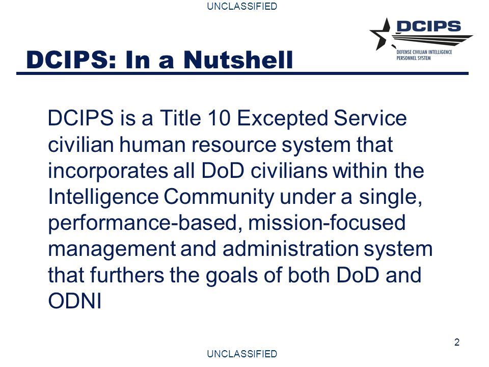 UNCLASSIFIED 3 DCIPS: Authorities and Background  DCIPS legislation was passed in October 1996 and provides SECDEF the authority to establish a separate personnel system to meet the unique needs of the Defense Intelligence Community  Title 10, United States Code (1601-1614) provides authorities for DCIPS to hire, develop, and retain a diverse, versatile, and highly qualified workforce to perform both the Defense and National Intelligence missions  DCIPS will deliver a common competitive, pay-for-performance personnel system for all DoD Intelligence Components  DCIPS is being developed in coordination with DoD's National Security Personnel System (NSPS) and ODNI's Pay Modernization efforts.