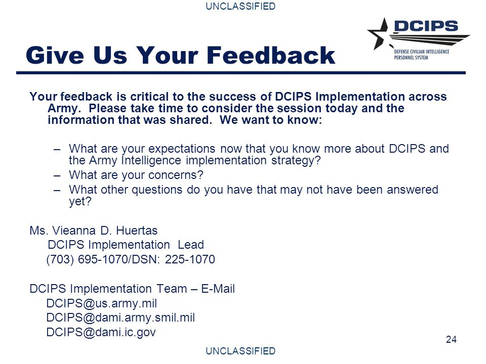 UNCLASSIFIED 24 Give Us Your Feedback Your feedback is critical to the success of DCIPS Implementation across Army. Please take time to consider the s
