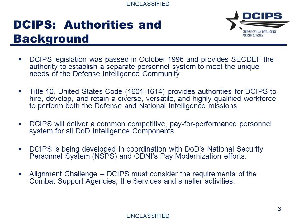 UNCLASSIFIED 3 DCIPS: Authorities and Background  DCIPS legislation was passed in October 1996 and provides SECDEF the authority to establish a separ
