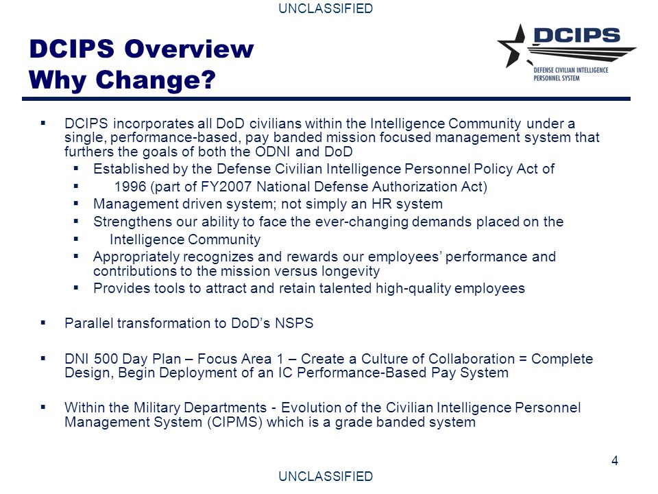 UNCLASSIFIED 4 DCIPS Overview Why Change?  DCIPS incorporates all DoD civilians within the Intelligence Community under a single, performance-based,