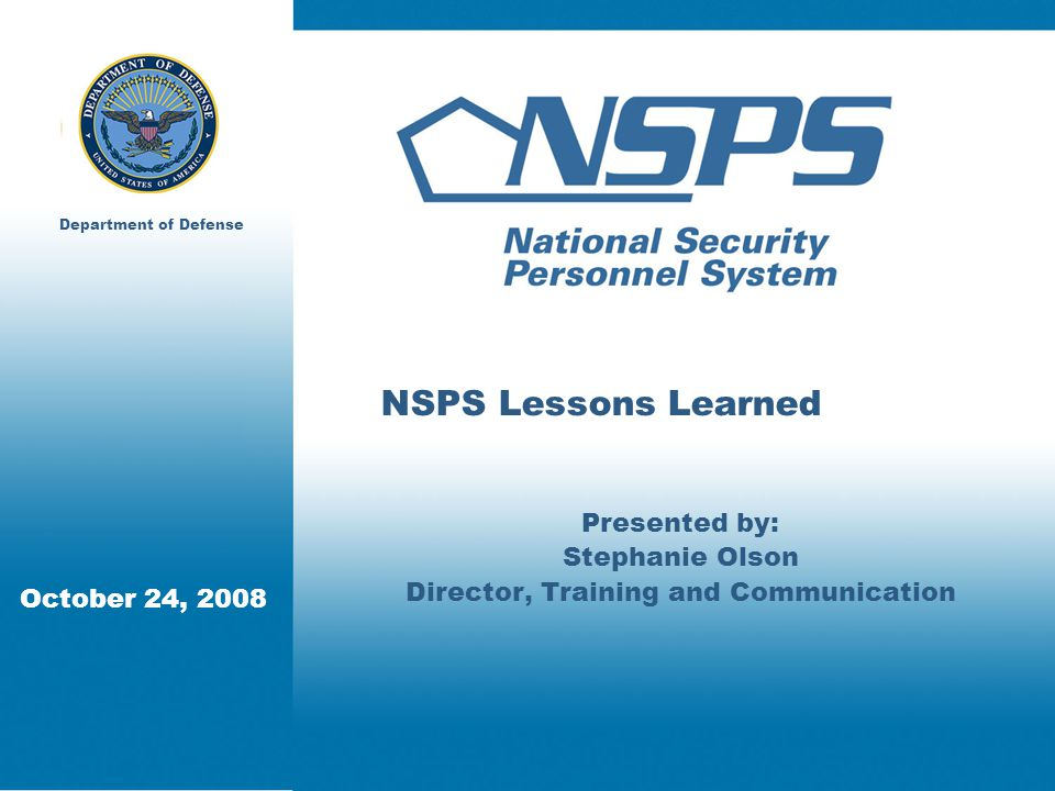 October 24, 2008 Department of Defense NSPS Lessons Learned Presented by: Stephanie Olson Director, Training and Communication