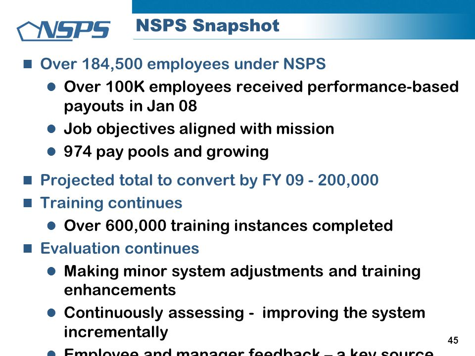 45 NSPS Snapshot Over 184,500 employees under NSPS Over 100K employees received performance-based payouts in Jan 08 Job objectives aligned with missio
