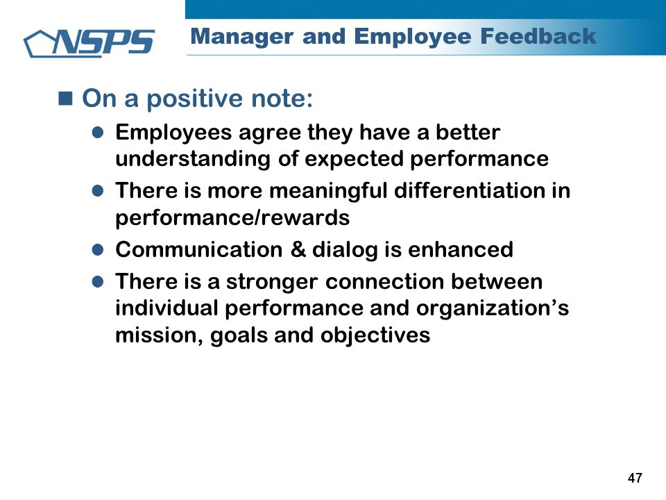 47 Manager and Employee Feedback On a positive note: Employees agree they have a better understanding of expected performance There is more meaningful