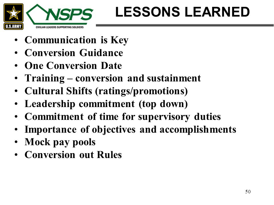 50 LESSONS LEARNED Communication is Key Conversion Guidance One Conversion Date Training – conversion and sustainment Cultural Shifts (ratings/promoti