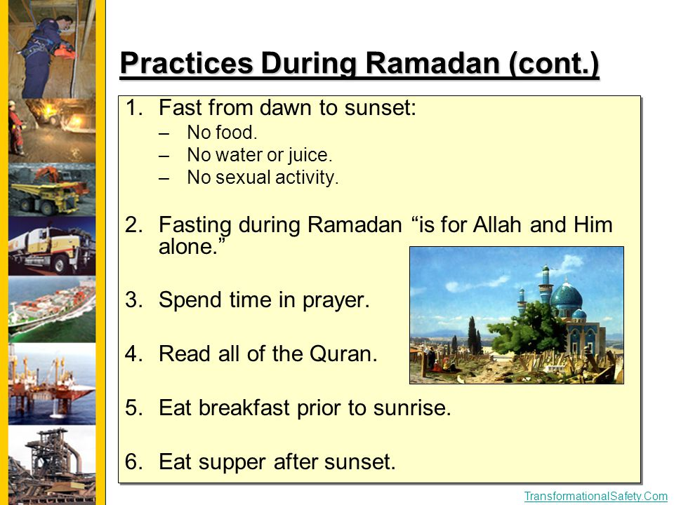 TransformationalSafety.Com Practices During Ramadan (cont.) 1.Fast from dawn to sunset: –No food. –No water or juice. –No sexual activity. 2.Fasting d
