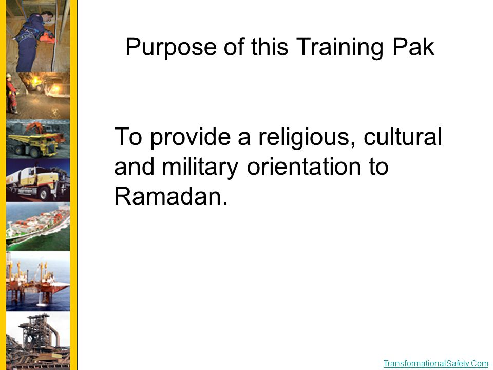TransformationalSafety.Com Purpose of this Training Pak To provide a religious, cultural and military orientation to Ramadan.