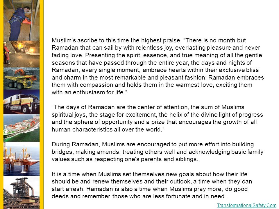 "TransformationalSafety.Com Muslim's ascribe to this time the highest praise, ""There is no month but Ramadan that can sail by with relentless joy, ever"