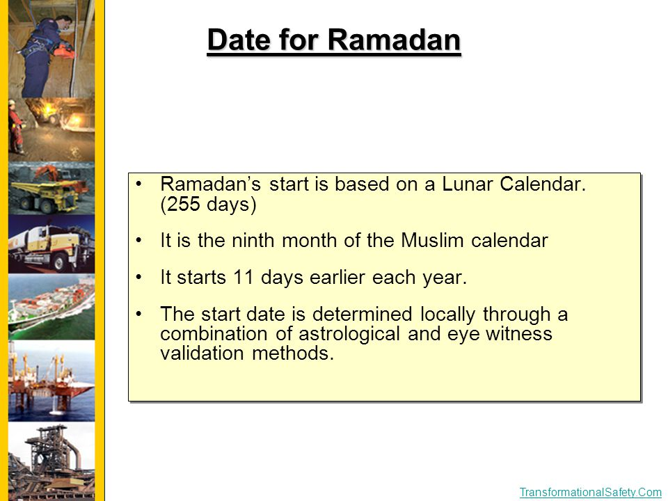 TransformationalSafety.Com Date for Ramadan Ramadan's start is based on a Lunar Calendar. (255 days) It is the ninth month of the Muslim calendar It s